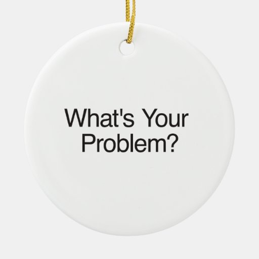 What's Your Problem? Christmas Ornament