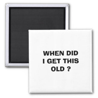 WHEN DID I GET THIS OLD ? SQUARE MAGNET