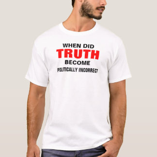 when did truth become politically incorrect T-Shirt