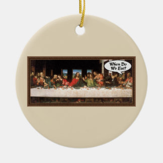 When Do We Eat? - Funny Last Supper Holiday Dinner Ceramic Ornament