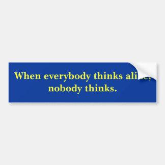 When everybody thinks alike, nobody thinks. bumper sticker