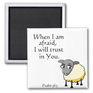 When I am afraid, I will trust in you. Psalm 56:3 Magnet