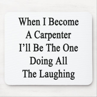 When I Become A Carpenter I'll Be The One Doing Al Mouse Pad