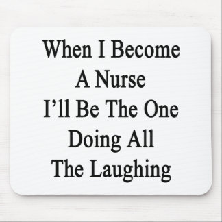 When I Become A Nurse I'll Be The One Doing All Th Mouse Pad