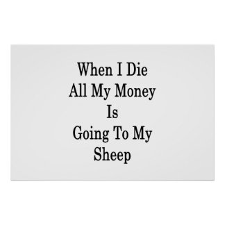 When I Die All My Money Is Going To My Sheep Poster