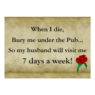 When I die bury me under the pub so my husband wil Poster