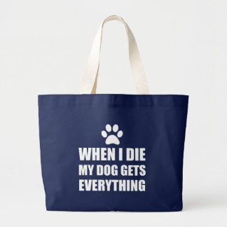 When I Die My Dog Gets Everything Large Tote Bag