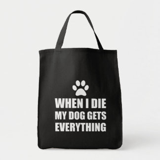 When I Die My Dog Gets Everything Tote Bag