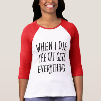 WHEN I DIE THE CAT GET'S EVERYTHING fun Typography T-Shirt