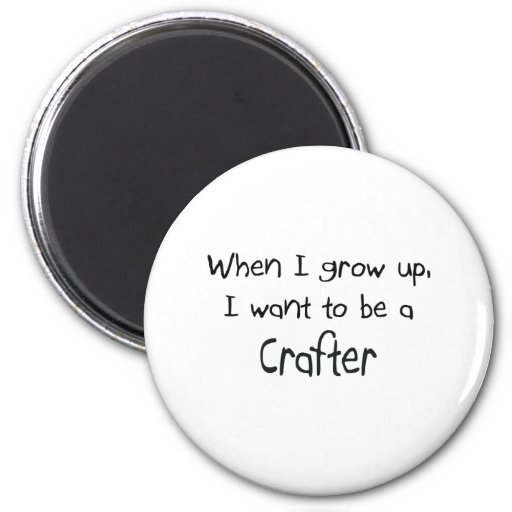When I grow up I want to be a Crafter Magnets