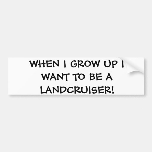 When I grow up I want to be a Landcruiser Bumper Sticker