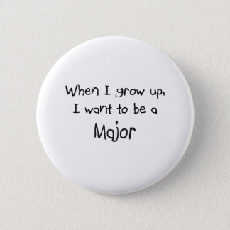 When I grow up I want to be a Major 6 Cm Round Badge