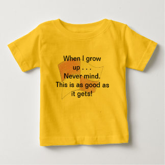 When I grow up . . Nevr mind. This is as good as i Baby T-Shirt