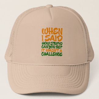 When i said how stupid can you be? trucker hat