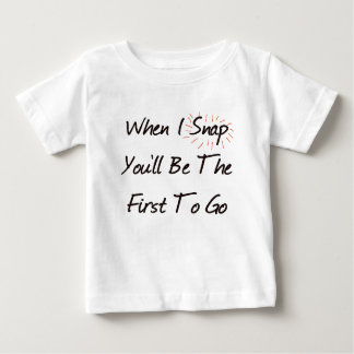 WHEN I SNAP YOU'LL BE THE FIRST TO GO T-SHIRTS