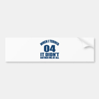 When I Turned 04 It Didn't Bothre Me At All Bumper Sticker