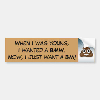 When I was young, I wanted a BMW.  Bumper Sticker