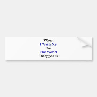 When I Wash My Car The World Disappears Bumper Sticker