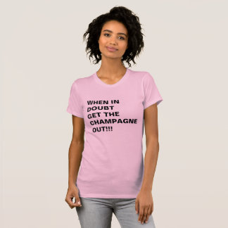 WHEN IN DOUBT GET THE CHAMPAGNE OUT!!! T-Shirt
