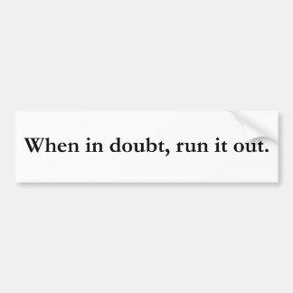 When in Doubt Run it Out Bumper Sticker