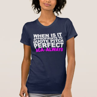 WHEN IS IT APPROPRIATE TO QUOTE PITCH PERFECT (WHI T-SHIRTS