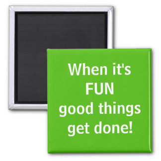 When it's FUN Good things get done Magnet