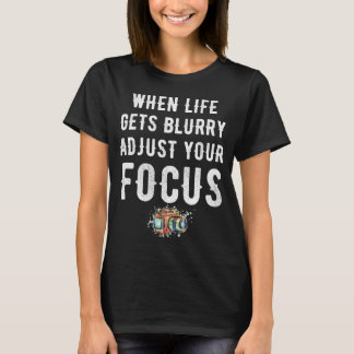 When life gets blurry adjust your focus T-Shirt
