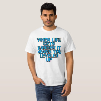WHEN LIFE GETS HARDER IT MEANS YOU LEVELED UP . T-Shirt