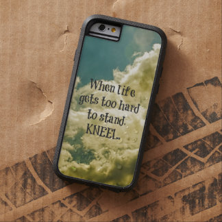 When Life gets too hard to stand, Kneel Quote Tough Xtreme iPhone 6 Case