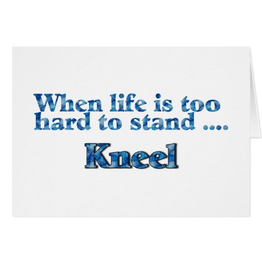 When Life Is Too Hard To Stand, Kneel Cards