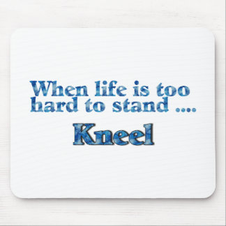 When Life Is Too Hard To Stand, Kneel Mouse Pad