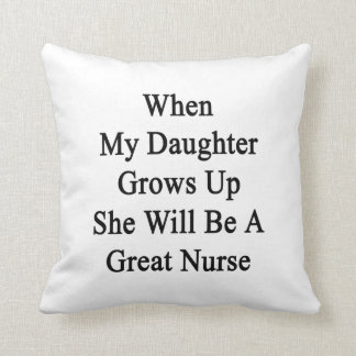 When My Daughter Grows Up She Will Be A Great Nurs Throw Pillows