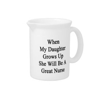 When My Daughter Grows Up She Will Be A Great Nurs Drink Pitchers