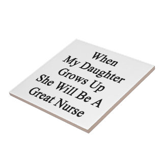 When My Daughter Grows Up She Will Be A Great Nurs Ceramic Tiles