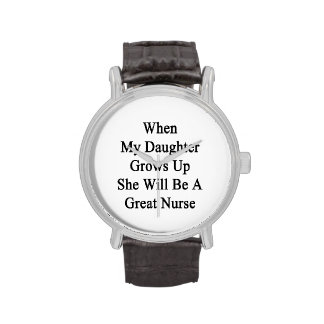When My Daughter Grows Up She Will Be A Great Nurs Wrist Watches