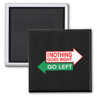 When Nothing Goes Right Go Left Magnet