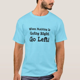 When Nothing Is Going Right, Go Left! T-Shirt