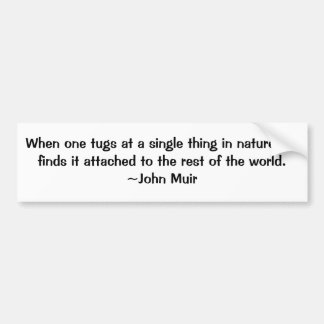 When one tugs at a single thing in nature, he f... car bumper sticker