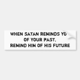When satan reminds youof your past,remind him o... bumper sticker