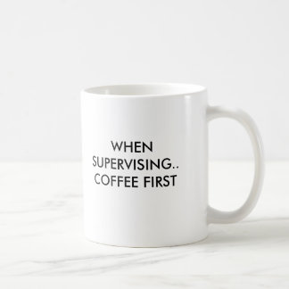WHEN SUPERVISING.. COFFEE FIRST, WHEN SUPERVISI... COFFEE MUG