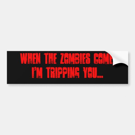 When the zombies come, I'm tripping you... Bumper Stickers