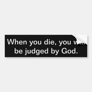 When you die, you will be judged by God. Bumper Sticker