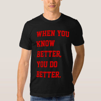 When you know better, you do better. tee shirts