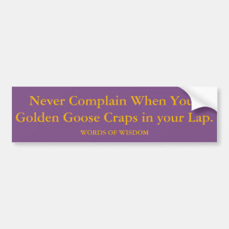 When Your Golden Goose Craps In Your Lap. Bumper Sticker