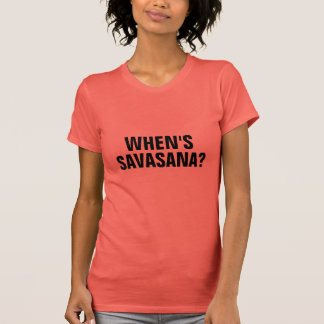 WHEN'S SAVASANA? T-Shirt