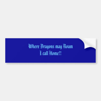 Where Dragons may Roam I call Home!! Bumper Sticker