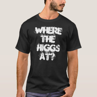 WHERE THE HIGGS AT? T-Shirt