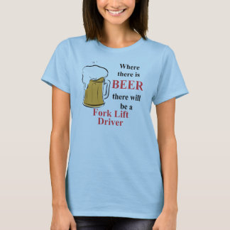 Where there is Beer - Fork Lift Driver T-Shirt