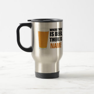 Where There is Beer, There is Name Travel Mug