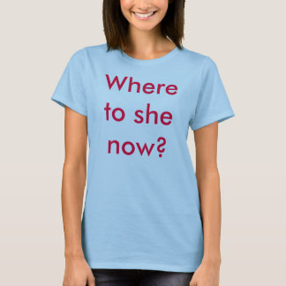 Where to she now? T-Shirt